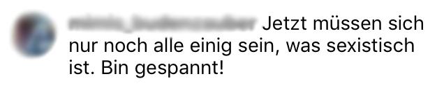 Kommentar unter einem Posting zum Verbot sexistischer Werbung: Jetzt müssen sich nur noch alle einig sein, was sexistisch ist. Bin gespannt!